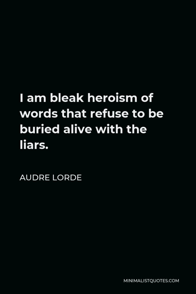 Audre Lorde Quote - I am bleak heroism of words that refuse to be buried alive with the liars.