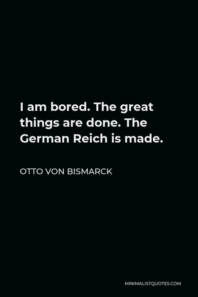 Otto von Bismarck Quote - I am bored. The great things are done. The German Reich is made.