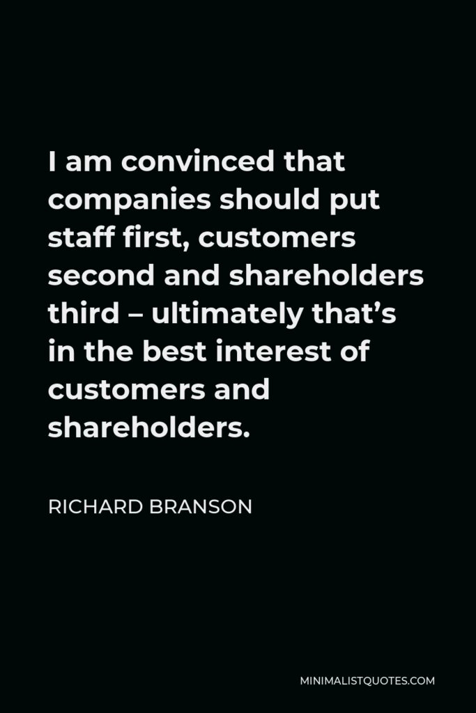 Richard Branson Quote - I am convinced that companies should put staff first, customers second and shareholders third – ultimately that's in the best interest of customers and shareholders.