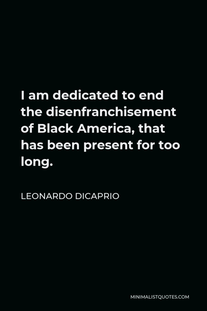 Leonardo DiCaprio Quote - I am dedicated to end the disenfranchisement of Black America, that has been present for too long.