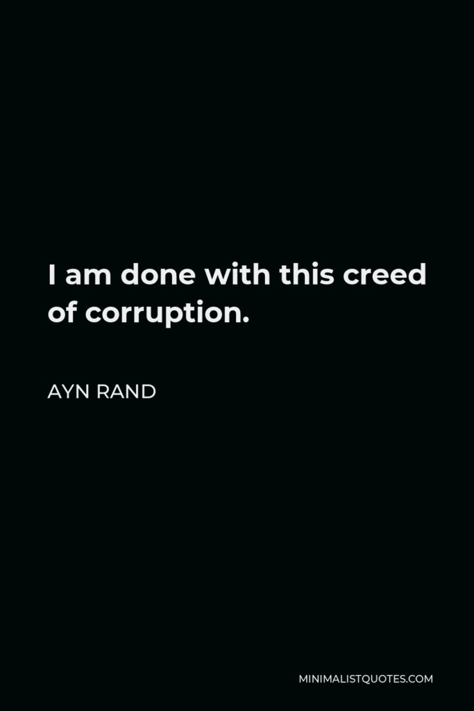 Ayn Rand Quote - I am done with this creed of corruption.