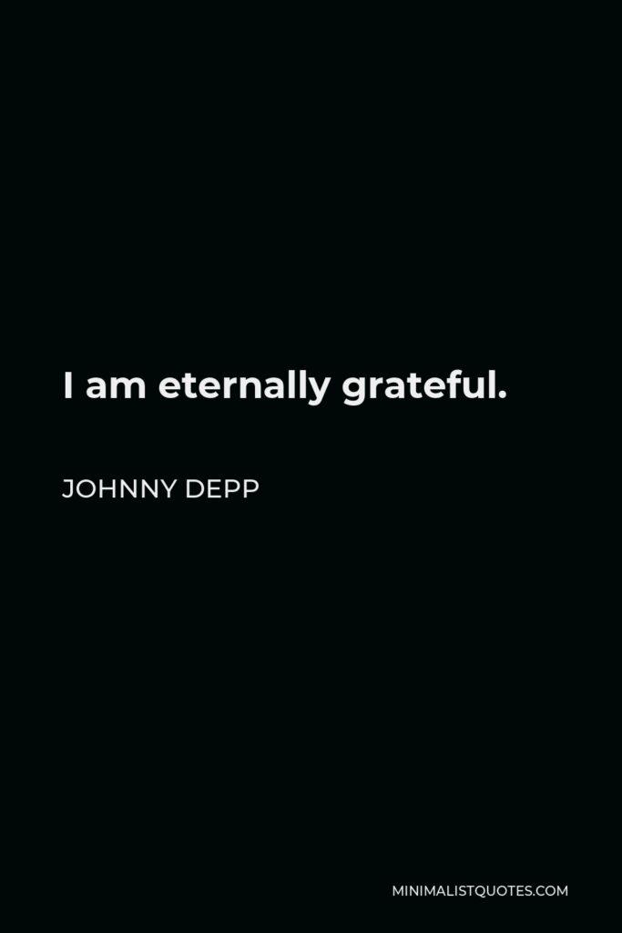 Johnny Depp Quote - I am eternally grateful.
