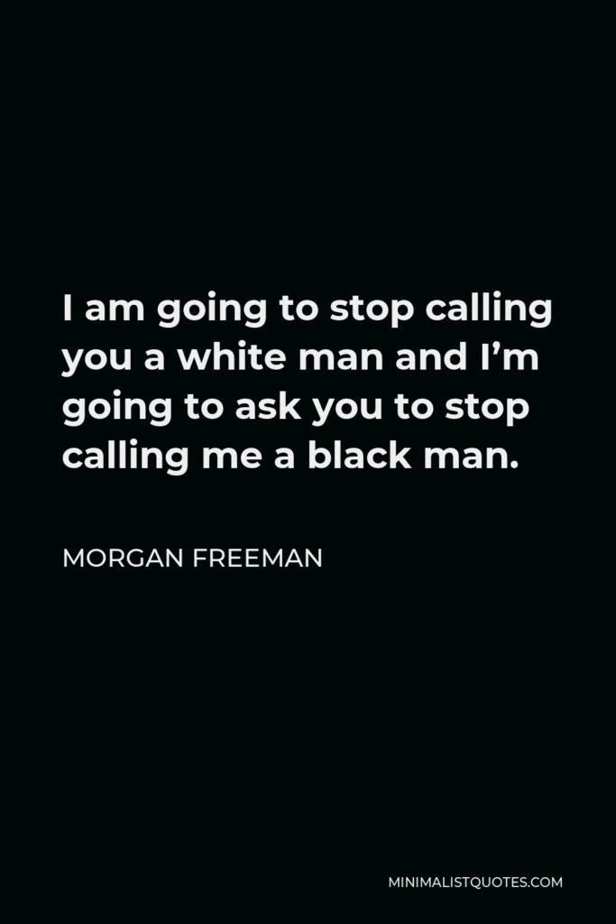 Morgan Freeman Quote - I am going to stop calling you a white man and I'm going to ask you to stop calling me a black man.