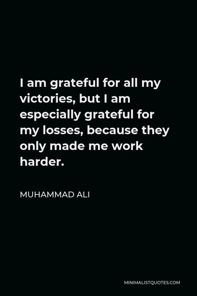 Muhammad Ali Quote - I am grateful for all my victories, but I am especially grateful for my losses, because they only made me work harder.