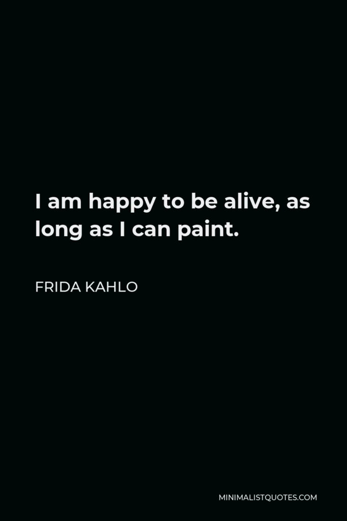 Frida Kahlo Quote - I am happy to be alive, as long as I can paint.