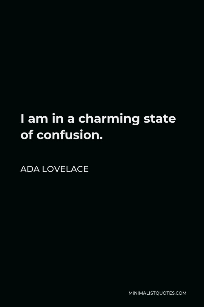 Ada Lovelace Quote - I am in a charming state of confusion.