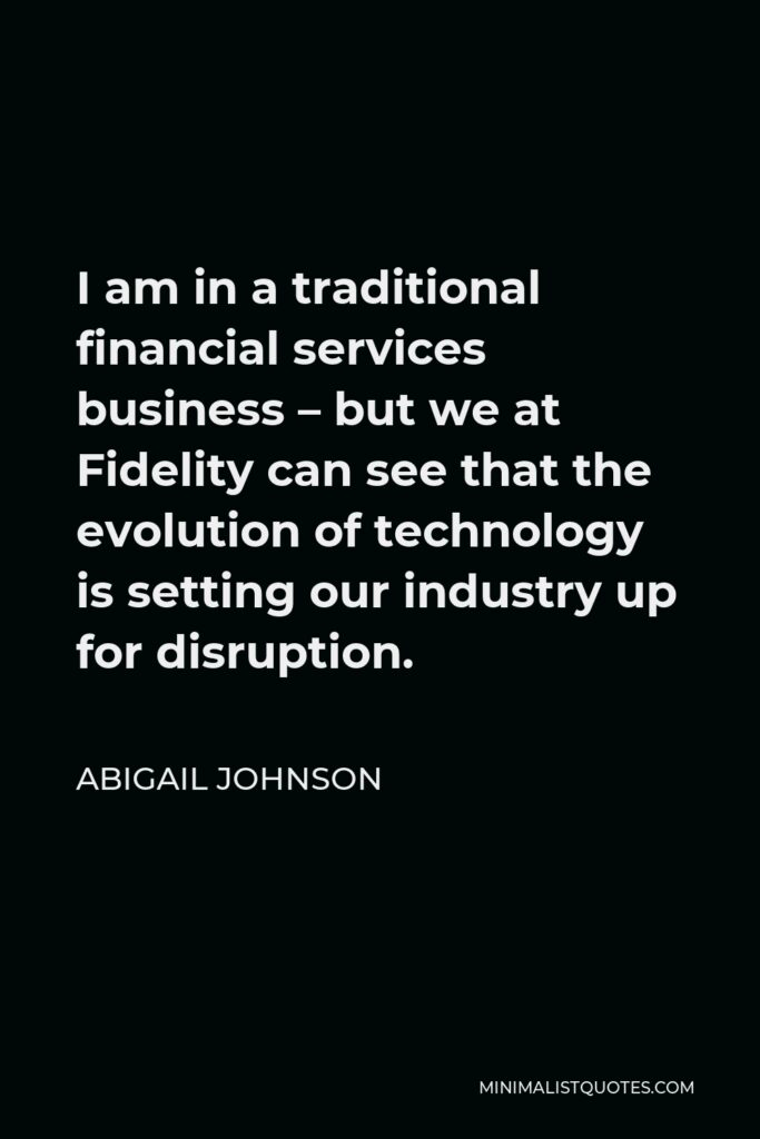 Abigail Johnson Quote - I am in a traditional financial services business – but we at Fidelity can see that the evolution of technology is setting our industry up for disruption.