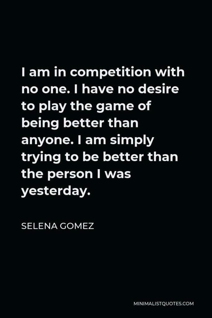 Selena Gomez Quote - I am in competition with no one. I have no desire to play the game of being better than anyone. I am simply trying to be better than the person I was yesterday.