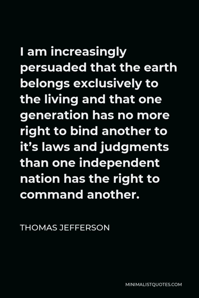 Thomas Jefferson Quote - I am increasingly persuaded that the earth belongs exclusively to the living and that one generation has no more right to bind another to it's laws and judgments than one independent nation has the right to command another.