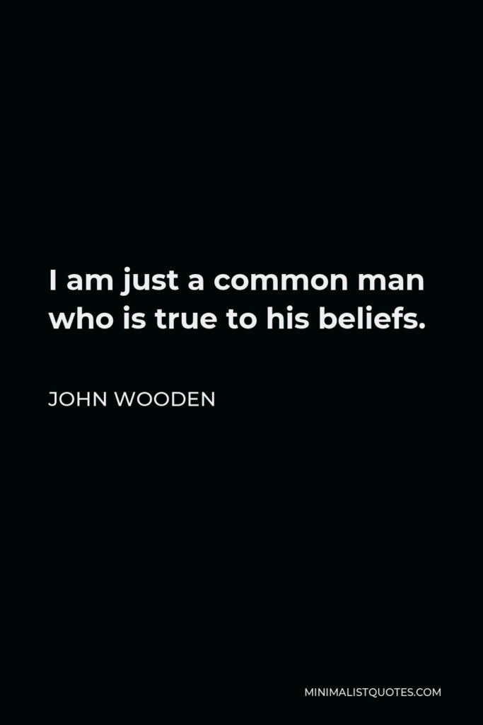 John Wooden Quote - I am just a common man who is true to his beliefs.