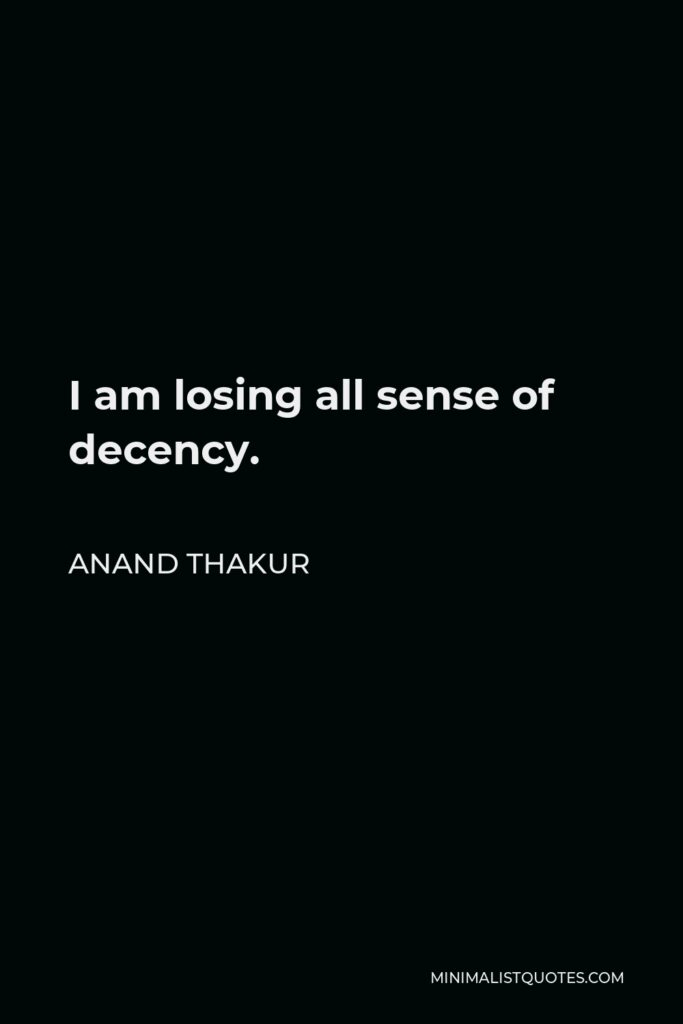 Anand Thakur Quote - I am losing all sense of decency.