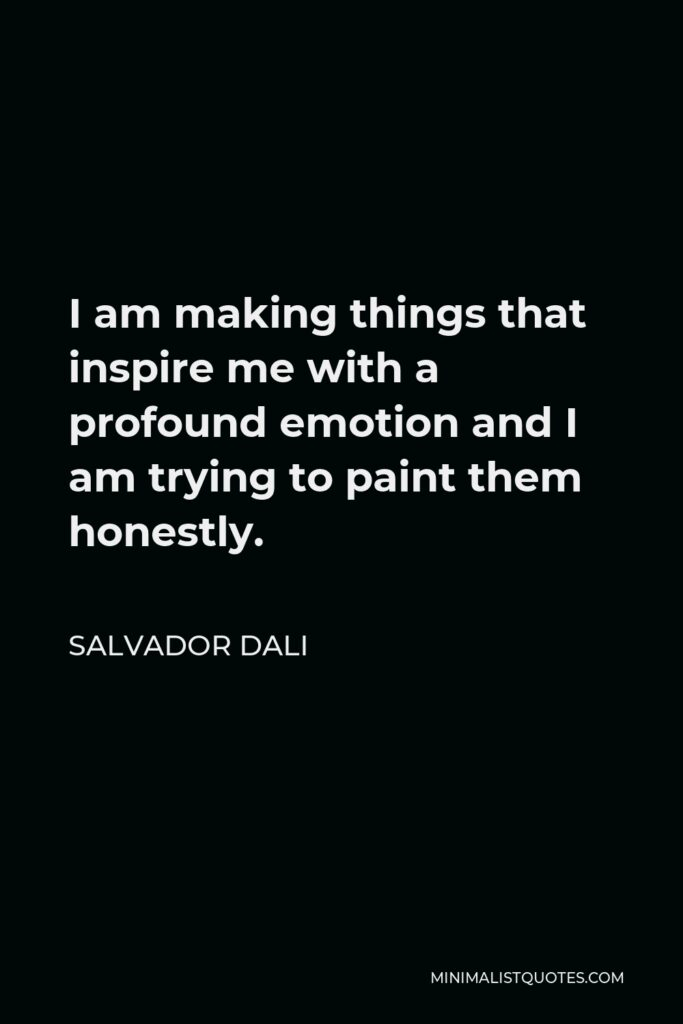 Salvador Dali Quote - I am making things that inspire me with a profound emotion and I am trying to paint them honestly.