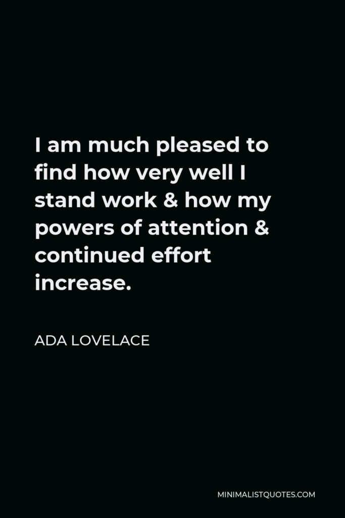 Ada Lovelace Quote - I am much pleased to find how very well I stand work & how my powers of attention & continued effort increase.