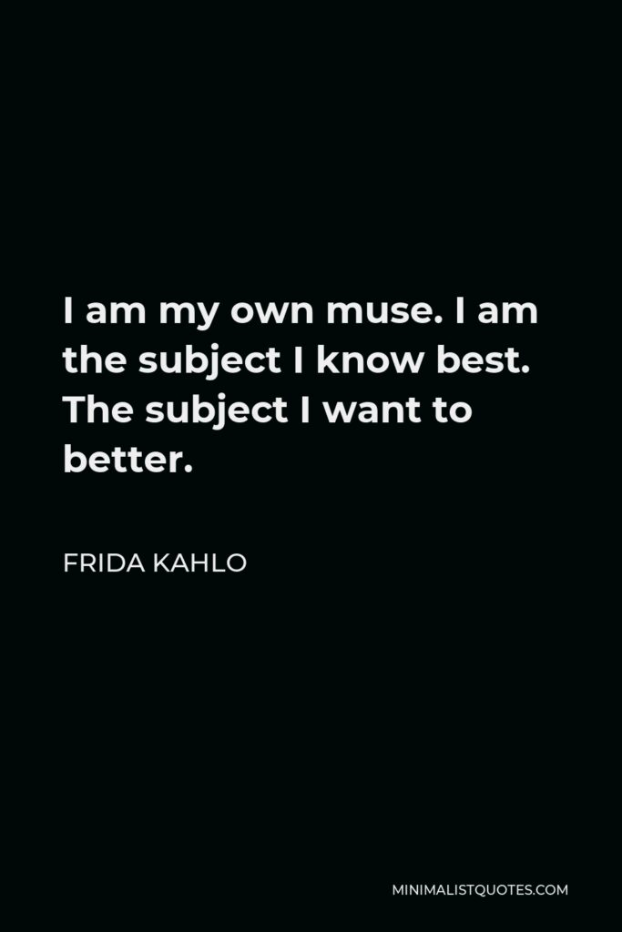 Frida Kahlo Quote - I am my own muse. I am the subject I know best. The subject I want to better.