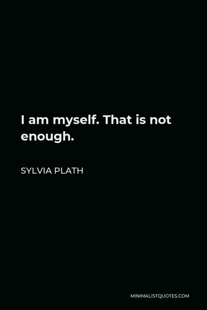 Sylvia Plath Quote - I am myself. That is not enough.