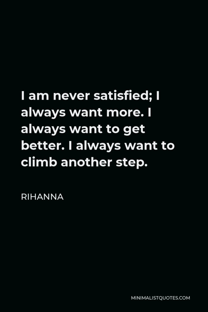 Rihanna Quote - I am never satisfied; I always want more. I always want to get better. I always want to climb another step.
