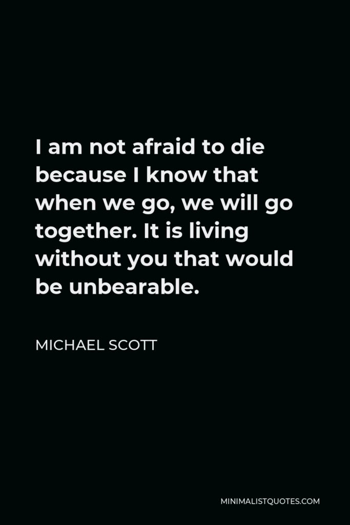 Michael Scott Quote - I am not afraid to die because I know that when we go, we will go together. It is living without you that would be unbearable.