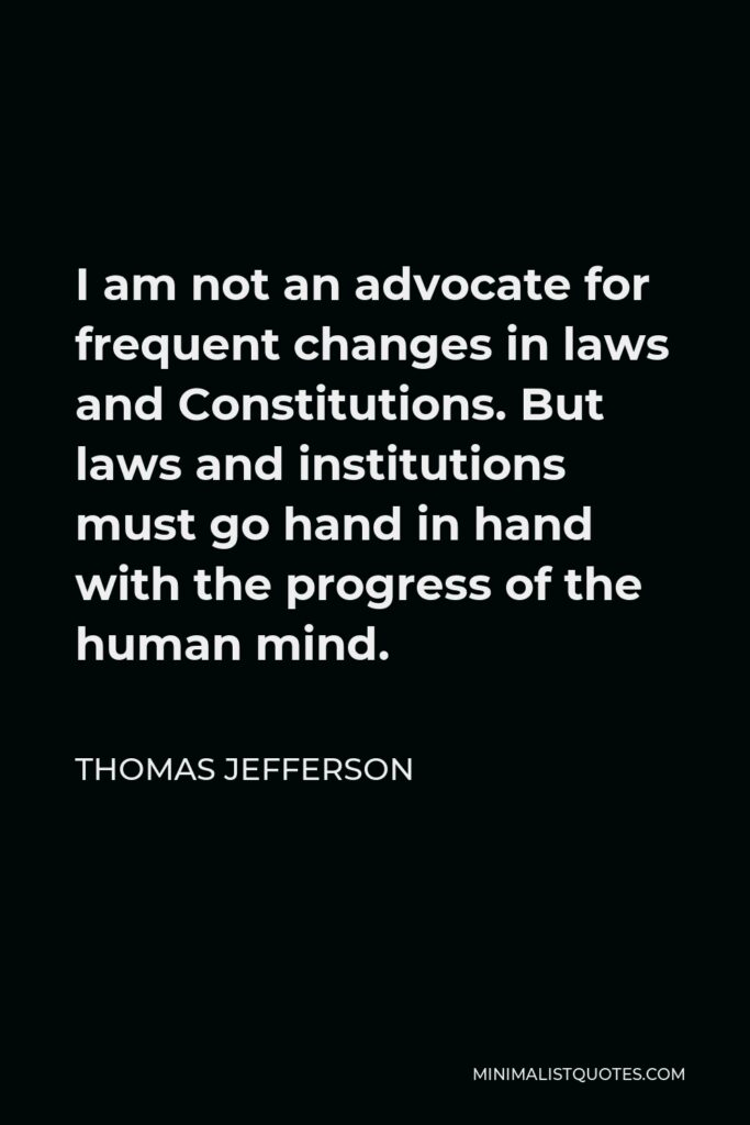 Thomas Jefferson Quote - I am not an advocate for frequent changes in laws and Constitutions. But laws and institutions must go hand in hand with the progress of the human mind.