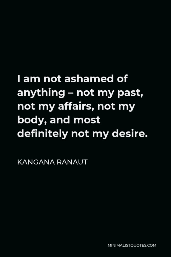 Kangana Ranaut Quote - I am not ashamed of anything – not my past, not my affairs, not my body, and most definitely not my desire.
