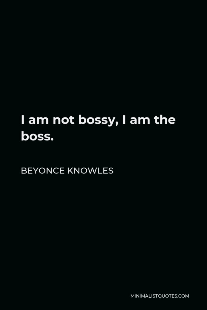 Beyonce Knowles Quote - I am not bossy, I am the boss.
