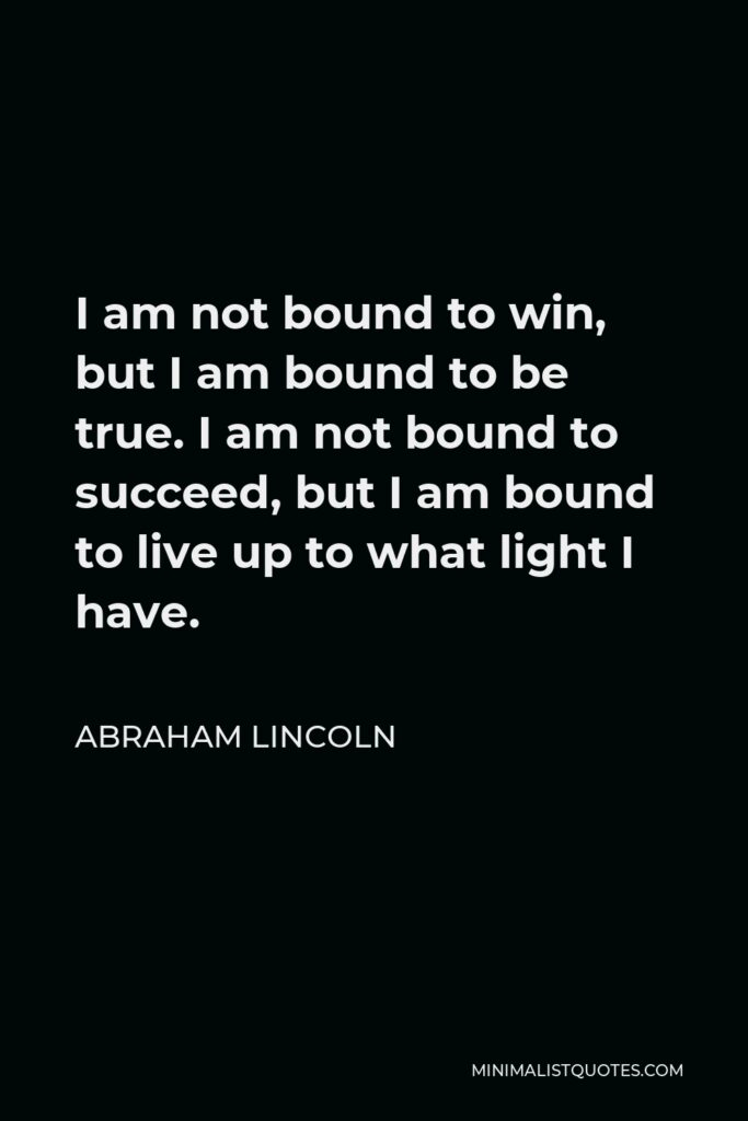 Abraham Lincoln Quote - I am not bound to win, but I am bound to be true. I am not bound to succeed, but I am bound to live up to what light I have.