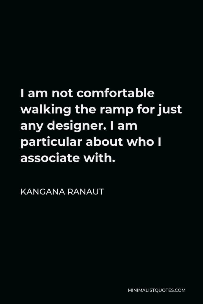 Kangana Ranaut Quote - I am not comfortable walking the ramp for just any designer. I am particular about who I associate with.