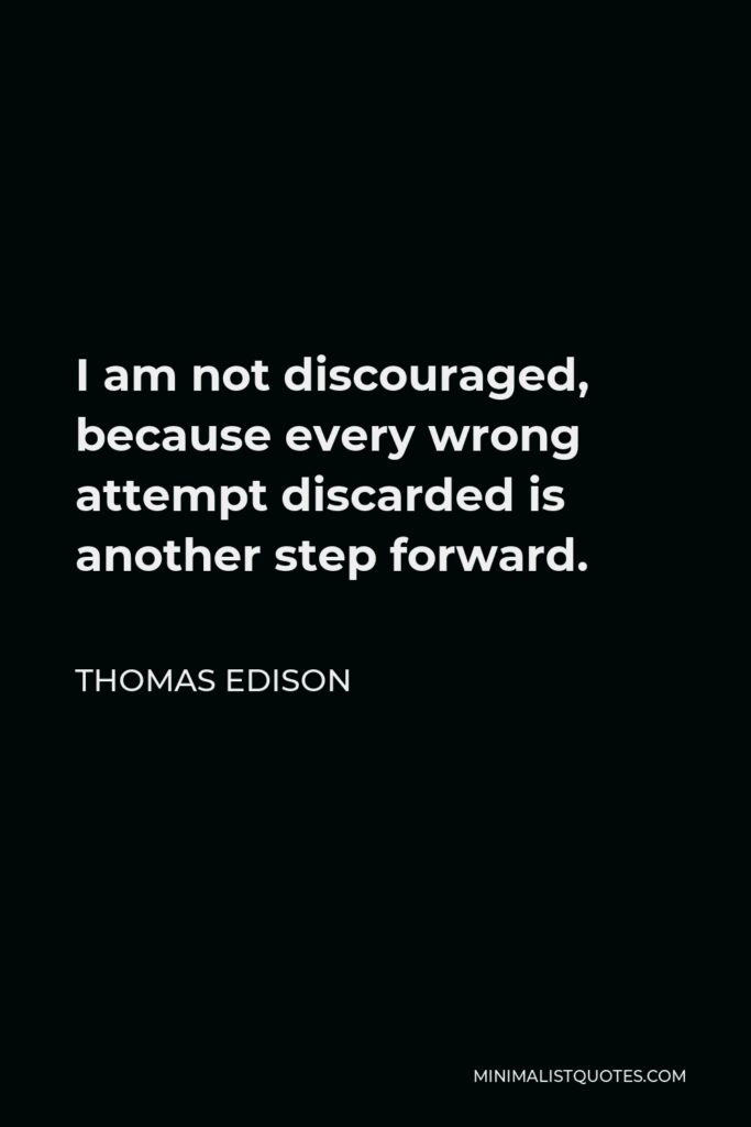 Thomas Edison Quote - I am not discouraged, because every wrong attempt discarded is another step forward.