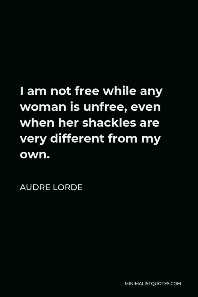 Audre Lorde Quote - I am not free while any woman is unfree, even when her shackles are very different from my own.