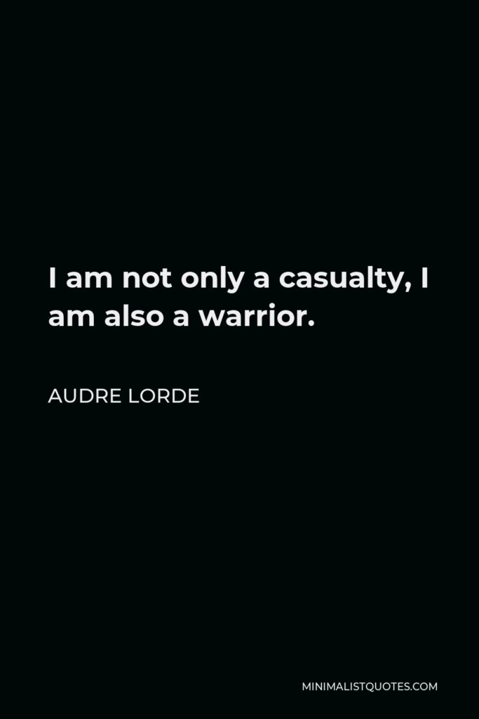 Audre Lorde Quote - I am not only a casualty, I am also a warrior.