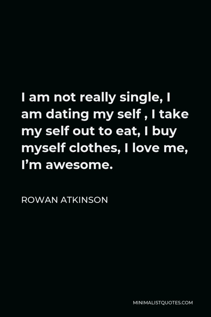 Rowan Atkinson Quote - I am not really single, I am dating my self , I take my self out to eat, I buy myself clothes, I love me, I'm awesome.