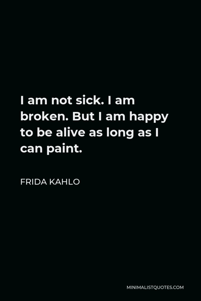 Frida Kahlo Quote - I am not sick. I am broken. But I am happy to be alive as long as I can paint.