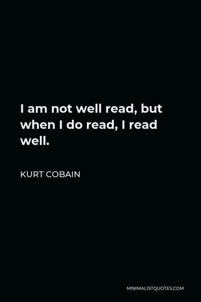 Kurt Cobain Quote - I am not well read, but when I do read, I read well.