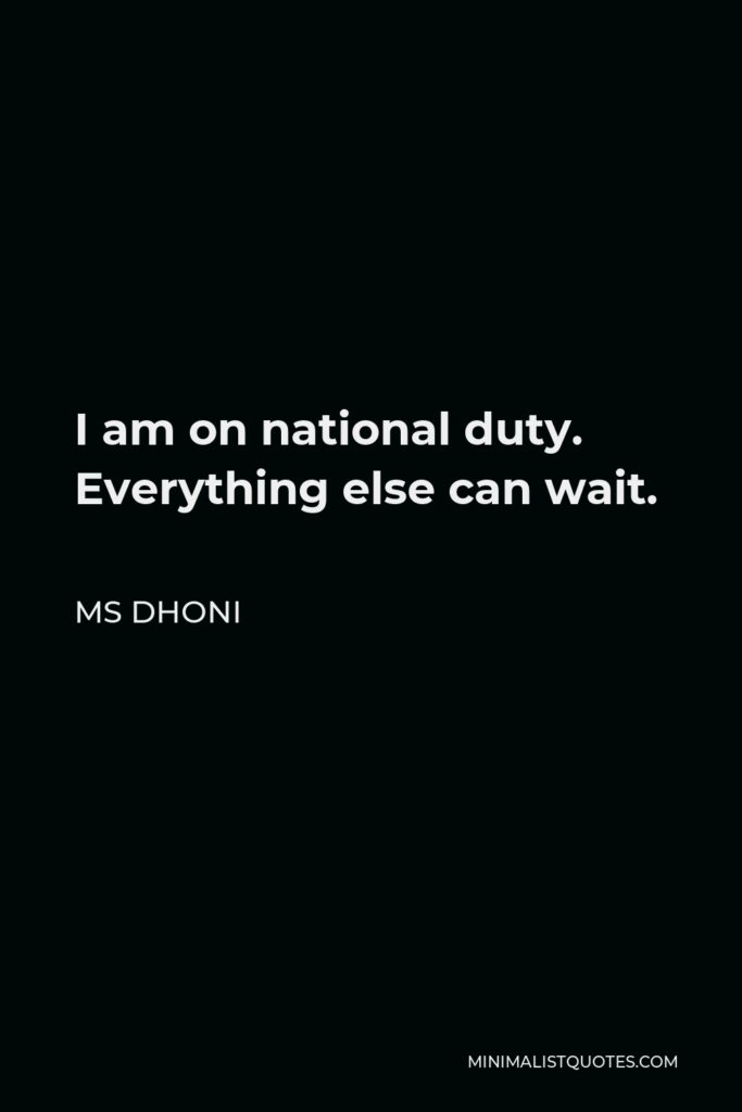 MS Dhoni Quote - I am on national duty. Everything else can wait.