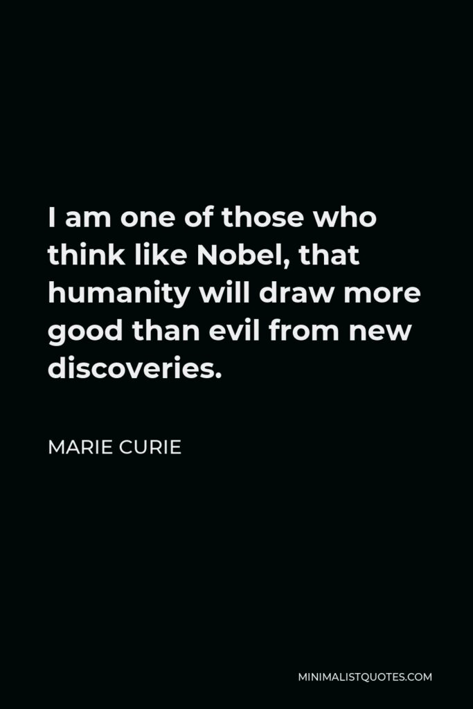 Marie Curie Quote - I am one of those who think like Nobel, that humanity will draw more good than evil from new discoveries.
