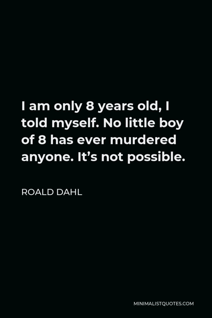 Roald Dahl Quote - I am only 8 years old, I told myself. No little boy of 8 has ever murdered anyone. It's not possible.
