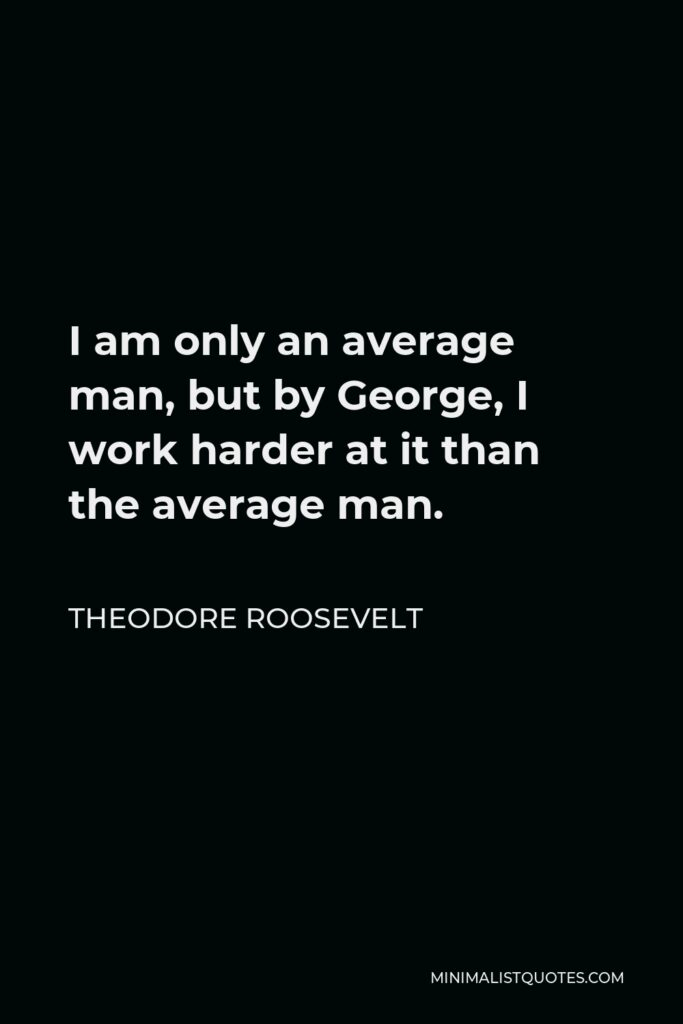 Theodore Roosevelt Quote - I am only an average man, but by George, I work harder at it than the average man.