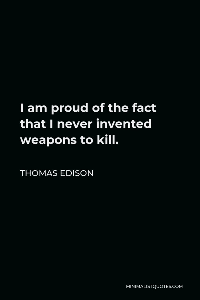 Thomas Edison Quote - I am proud of the fact that I never invented weapons to kill.
