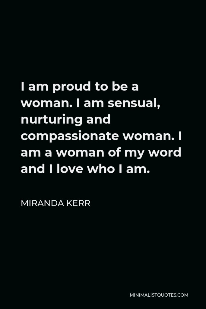 Miranda Kerr Quote - I am proud to be a woman. I am sensual, nurturing and compassionate woman. I am a woman of my word and I love who I am.