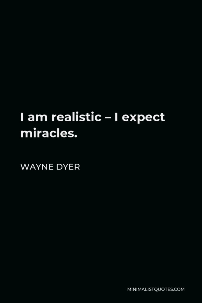 Wayne Dyer Quote - I am realistic – I expect miracles.