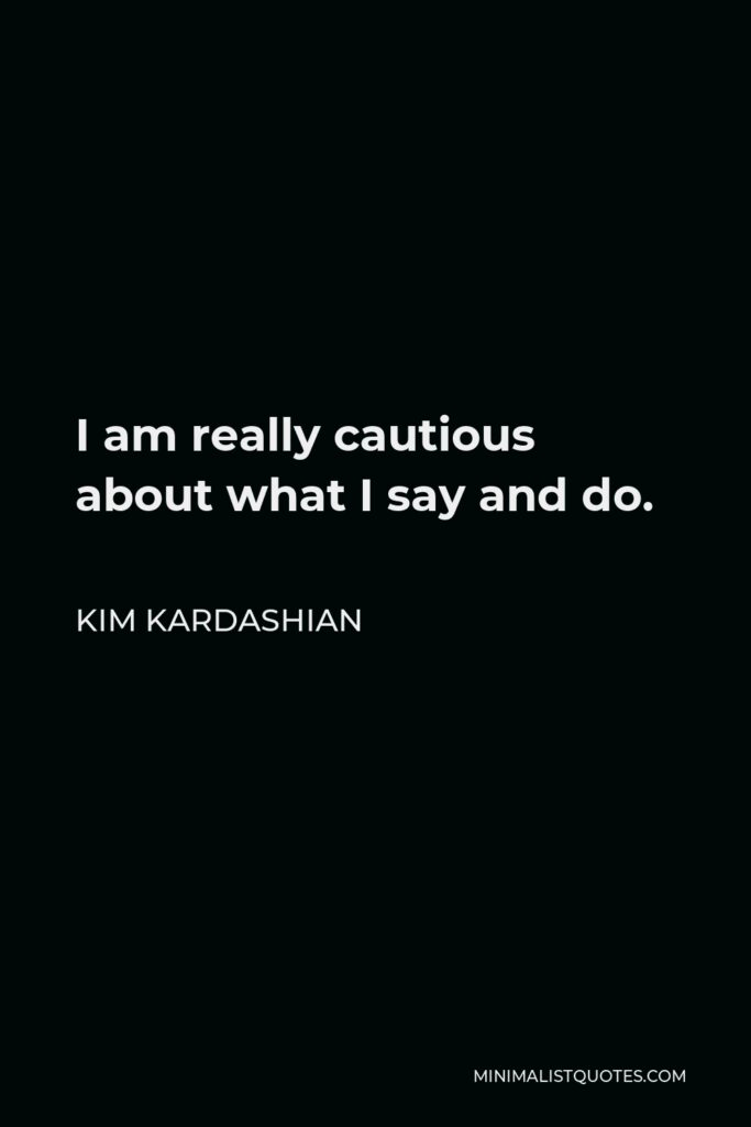Kim Kardashian Quote - I am really cautious about what I say and do.