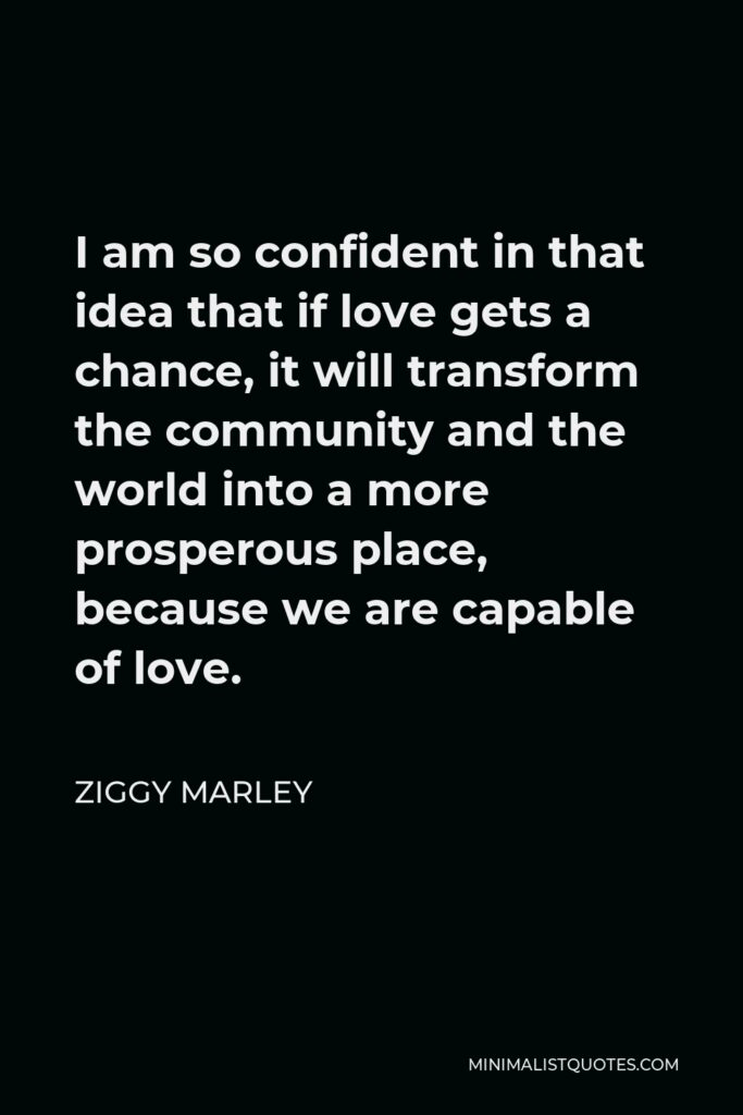 Ziggy Marley Quote - I am so confident in that idea that if love gets a chance, it will transform the community and the world into a more prosperous place, because we are capable of love.