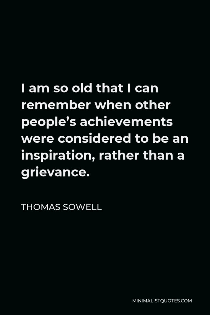 Thomas Sowell Quote - I am so old that I can remember when other people's achievements were considered to be an inspiration, rather than a grievance.