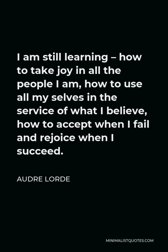 Audre Lorde Quote - I am still learning – how to take joy in all the people I am, how to use all my selves in the service of what I believe, how to accept when I fail and rejoice when I succeed.