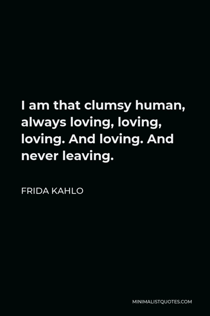 Frida Kahlo Quote - I am that clumsy human, always loving, loving, loving. And loving. And never leaving.