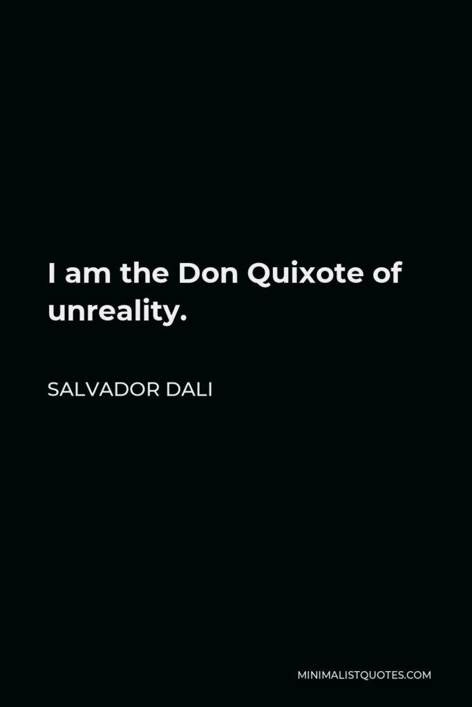 Salvador Dali Quote - I am the Don Quixote of unreality.