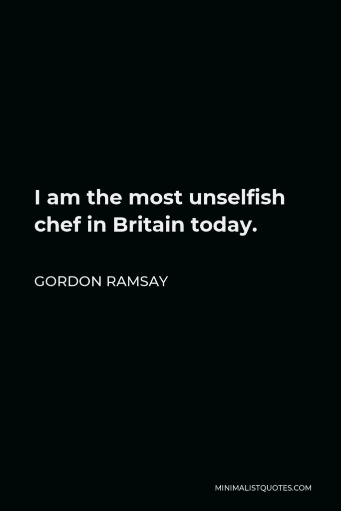 Gordon Ramsay Quote - I am the most unselfish chef in Britain today.