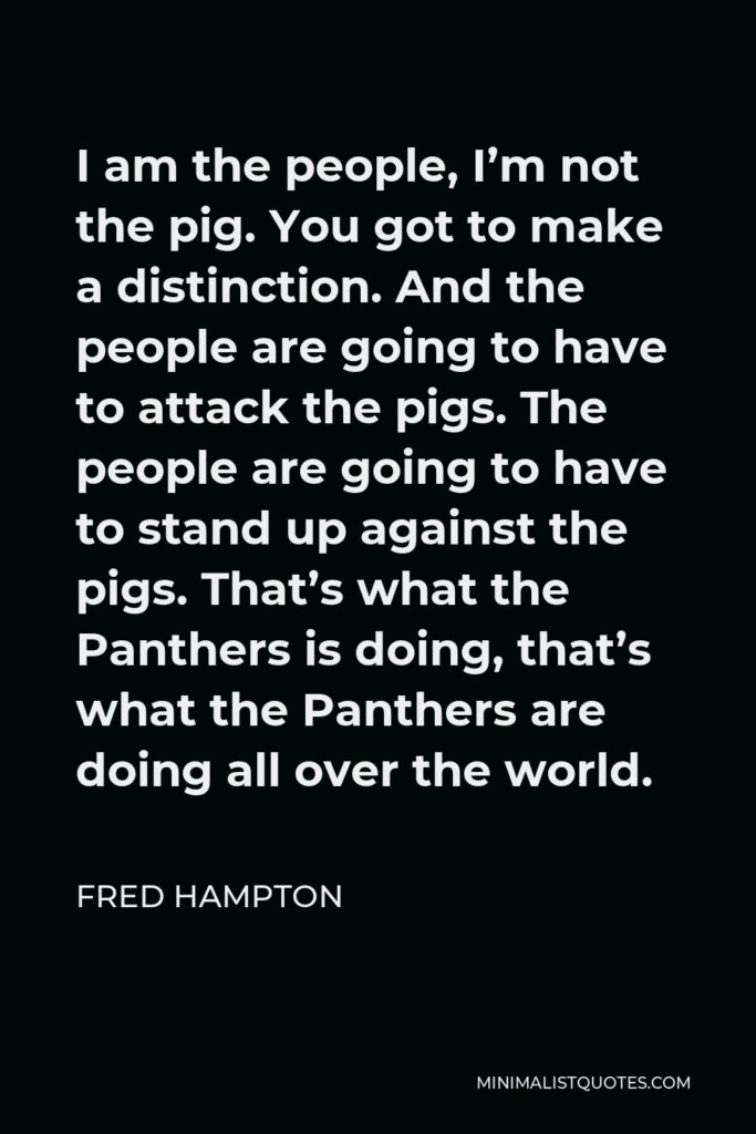 Fred Hampton Quote - I am the people, I'm not the pig. You got to make a distinction. And the people are going to have to attack the pigs. The people are going to have to stand up against the pigs. That's what the Panthers is doing, that's what the Panthers are doing all over the world.