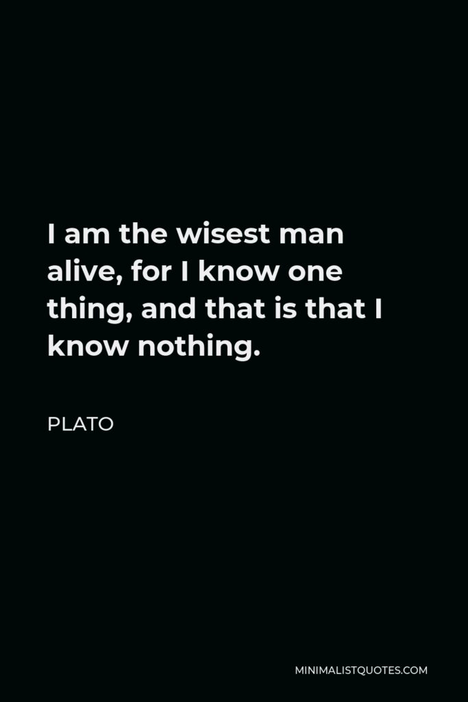 Plato Quote - I am the wisest man alive, for I know one thing, and that is that I know nothing.