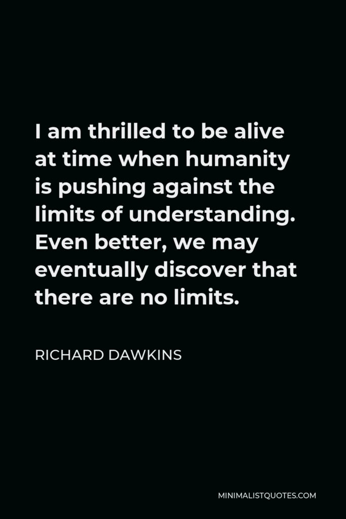 Richard Dawkins Quote - I am thrilled to be alive at time when humanity is pushing against the limits of understanding. Even better, we may eventually discover that there are no limits.