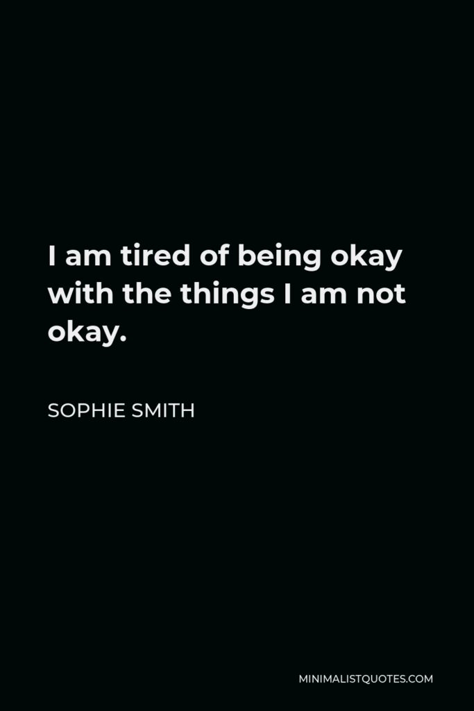 Sophie Smith Quote - I am tired of being okay with the things I am not okay.